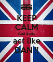 KEEP CALM And don't  act like DAN !! - Personalised Poster large