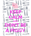 KEEP CALM AND DON'T BE A PIGGY - Personalised Poster large