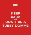 KEEP CALM AND DON'T BE A TUBBY DOMME - Personalised Poster large