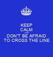 KEEP CALM AND DON'T BE AFRAID TO CROSS THE LINE - Personalised Poster large