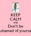 KEEP CALM AND Don't be Ashamed of yourself - Personalised Poster large
