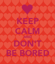 KEEP CALM AND DON'T BE BORED - Personalised Poster large