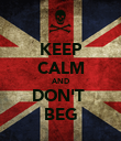 KEEP CALM AND DON'T  BEG - Personalised Poster large