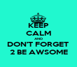 KEEP CALM AND DON'T FORGET  2 BE AWSOME - Personalised Poster large
