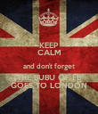 KEEP CALM and don't forget THE BUBU OF FB GOES TO LONDON - Personalised Poster large