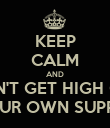 KEEP CALM AND DON'T GET HIGH OFF YOUR OWN SUPPLY - Personalised Poster large