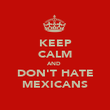 KEEP CALM AND  DON'T HATE MEXICANS - Personalised Poster large