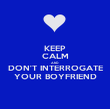 KEEP CALM AND DON'T INTERROGATE YOUR BOYFRIEND - Personalised Poster large