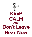 KEEP CALM AND Don't Leave Hear Now - Personalised Poster large