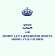 KEEP CALM AND DON'T LET FACEBOOK IDIOTS BRING YOU DOWN. - Personalised Poster large