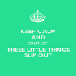 KEEP CALM AND DON'T LET  THESE LITTLE THINGS SLIP OUT - Personalised Poster small