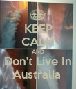 KEEP CALM AND Don't Live In Australia  - Personalised Poster large