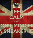 KEEP CALM AND DON'T MIND ME  IM A SNEAKERHEAD  - Personalised Poster large