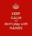 KEEP CALM AND don't play with HANDS - Personalised Poster small