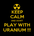 KEEP CALM AND DON'T PLAY WITH URANIUM !!! - Personalised Poster large