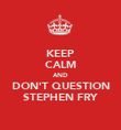 KEEP CALM AND DON'T QUESTION STEPHEN FRY - Personalised Poster large