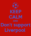 KEEP CALM AND Don't support Liverpool  - Personalised Poster large
