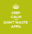 KEEP CALM AND DON'T WASTE  APRIL - Personalised Poster large