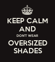 KEEP CALM AND DON'T WEAR OVERSIZED SHADES - Personalised Poster large