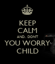 KEEP CALM AND.. DON'T YOU WORRY CHILD - Personalised Poster large
