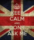 KEEP CALM AND DON'T ASK ME - Personalised Poster large