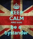 KEEP CALM AND dont  be a  bystander - Personalised Poster large