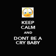 KEEP CALM AND DONT BE A CRY BABY - Personalised Poster large