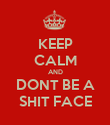 KEEP CALM AND DONT BE A SHIT FACE - Personalised Poster large