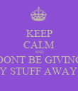 KEEP CALM AND DONT BE GIVING MY STUFF AWAY!!! - Personalised Poster large