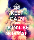 KEEP CALM AND DON'T BE NORMAL  - Personalised Poster large