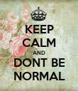 KEEP CALM AND DONT BE NORMAL - Personalised Poster large