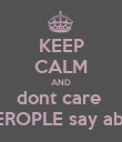 KEEP CALM AND dont care  what PEROPLE say about you - Personalised Poster large