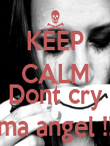 KEEP CALM AND Dont cry ma angel !! - Personalised Poster large