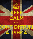 KEEP CALM AND DONT DISTURB ALISHKA - Personalised Poster large