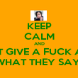 KEEP CALM AND DONT GIVE A FUCK ABWT WHAT THEY SAY! - Personalised Poster large