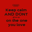Keep calm AND DONT  give up  on the one  you love - Personalised Poster large