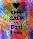 KEEP CALM AND Dont Love - Personalised Poster large