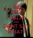 """KEEP CALM AND DONT SAY """"WHAT?"""" - Personalised Poster large"""