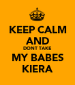 KEEP CALM AND DONT TAKE MY BABES KIERA - Personalised Poster large