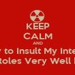 KEEP CALM AND Dont Try to Insult My Intelligence I play Roles Very Well Dont I? - Personalised Poster small