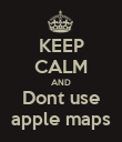 KEEP CALM AND Dont use apple maps - Personalised Poster large