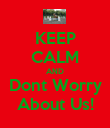 KEEP CALM AND Dont Worry About Us! - Personalised Poster large