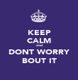 KEEP CALM and DONT WORRY BOUT IT - Personalised Poster large