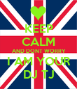 KEEP CALM AND DONT WORRY I AM YOUR DJ TJ - Personalised Poster large