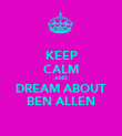 KEEP CALM AND DREAM ABOUT BEN ALLEN - Personalised Poster small