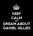 KEEP CALM AND DREAM ABOUT DANIEL GILLIES - Personalised Poster large