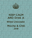 KEEP CALM AND Drink A White Chocolate  Mocha & Chill Joe - Personalised Poster large