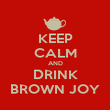 KEEP CALM AND DRINK BROWN JOY - Personalised Poster large