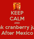 KEEP CALM AND Drink cranberry juice  After Mexico - Personalised Poster small