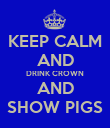 KEEP CALM AND DRINK CROWN AND SHOW PIGS - Personalised Poster large